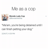"Why did I pull you over? Oh I saw a nose hanging out the window in the back. Just hang tight please. Via @blondeinkevlar twitter: Me as a Cop  Blonde Lady Cop  @Blondein Kevlar  ""Ma'am, you're being detained until l  can finish petting your dog.""  2/24/17, 4:25 PM Why did I pull you over? Oh I saw a nose hanging out the window in the back. Just hang tight please. Via @blondeinkevlar twitter"