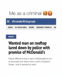 Crime, McDonalds, and News: Me as a criminal  DrimsbyTelegraph  NEWS  IN YOUR AREA  SPORT  GRIMSBY TOWN FC  NEWS  Wanted man on rooftop  d down by police with  promise of McDonald's  Police offered to buy a man a McDonald's to try  to persuade him down from a roof in Rutland  Street and it seemed to work So me 💁🍔🍟 Tag your partner in crime 👇🏻 . . . @teengirlclub @teengirlclub @teengirlclub