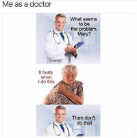 Bruh, Dank, and Doctor: Me as a doctor  It hurts  when  I do this  What seems  to be  the problem,  Mary?  Then don't  do Bruh that doctor meme straight made me laugh in class and my teacher gave me the dirtiest look 👀 - Liked the memes? Turn on my post notifications for quick laughs 🤘🏼 Backup- @memerzone - Tags (Ignore) 🚫 GamingPosts CallOfDuty Memes Cod codww2 Gaming Tumblr FunnyPosts Xbox LMAO Playstation XboxOne Internet Selfie CSGO Gamer SelenaGomez Follow Dank Meme Spongebob Like YouTube Relatable Memes DankMemes