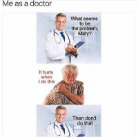 Dank, Doctor, and Funny: Me as a doctor  It hurts  when  I do this  What seems  to be  the problem  Mary?  Then don't  do that Almost fought your father * 😏Follow if you're new😏 * 👇Tag some homies👇 * ❤Leave a like for Dank Memes❤ * Second meme acc: @cptmemes * Don't mind these 👇👇 Memes DankMemes Videos DankVideos RelatableMemes RelatableVideos Funny FunnyMemes memesdailybestmemesdaily gta Codmemes roblox robloxmemes Meme InfiniteWarfare Gaming gta5 bo2 IW mw2 Xbox Ps4 Psn Games VideoGames Comedy Treyarch sidemen sdmn
