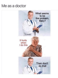 Doctor, Memes, and 🤖: Me as a doctor  It hurts  when  I do this  What seems  to be  the problem,  Mary?  Then don't  do that That was easy