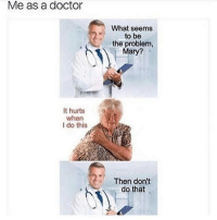 Then don't do it 😂😂: Me as a doctor  What seems  to be  the problem,  Mary?  It hurts  when  I do this  Then don't  do that Then don't do it 😂😂