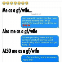 Definitely me.... 💯💯💯😂😂😂: Me as a gf/wife...  Today 8:59 AM  Just wanted to remind you that I love  you more than life and I am so  grateful for everything you do for me  Also me as a gf/wife  So I text you being sweet and you  can't even reply? Fuck you. Don't  even fucking talk to me when you get  home.  ALSO me as a gf/wife  . Can you bring some ice cream  home tho? Definitely me.... 💯💯💯😂😂😂
