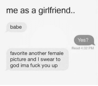 Fuck You, Memes, and Babes: me as a girlfriend  babe  Yes?  Read 4:32 PM  favorite another female  picture and I swear to  god ima fuck you up 💯