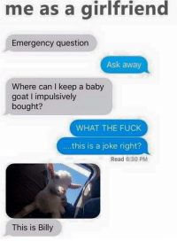 Memes, Goat, and Girlfriend: me as a girlfriend  Emergency question  Ask away  Where can I keep a baby  goat impulsively  bought?  WHAT THE FUCK  this is a joke right?  Read 6:30 PM  This is Billy