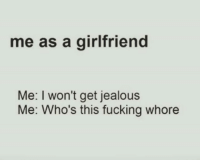 🤷🏽♀️: me as a girlfriend  Me: I won't get jealous  Me: Who's this fucking whore 🤷🏽♀️