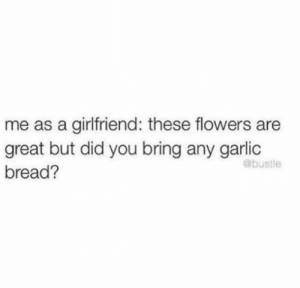 """Me as a girlfriend: Those flowers are great but did you bring any garlic bread?"" #funnymemes #girlfriendmemes #girlfriend #bestfriend #bestgirlfriend #memes: me as a girlfriend: these flowers are  great but did you bring any garlic  @bustle  bread? ""Me as a girlfriend: Those flowers are great but did you bring any garlic bread?"" #funnymemes #girlfriendmemes #girlfriend #bestfriend #bestgirlfriend #memes"