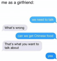 """Chinese Food, Food, and Chinese: me as a girlfriend:  we need to talk  What's wrong  can we get Chinese food  That's what you want to  talk about  yea """"V important matters. Focus here. So I want the egg rolls, chow mein, hot and sour soup..."""""""