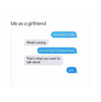 Chinese Food, Food, and Chinese: Me as a girlfriend  we need to talk  What's wrong  can we get Chinese food  That's what you want to  talk about  yea this is very important
