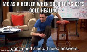 When soldier gets gold healing over a healer: ME AS A HEALER WHEN SOLDIER 76 GETS  GOLD HEALING  HEnye  ldon't need sleep. I need answers.  made with mematic When soldier gets gold healing over a healer