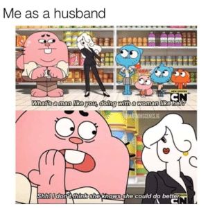 Meirl: Me as a husband  MEW EPISOC  CN  Whats a man like you, doing with a woman like her?  (aCARTDONSCENES.IG  Shh! I don't think she khows she could do better  CN Meirl