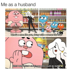 Love, Tumblr, and Blog: Me as a husband  Whatsa man like you,doing with a woman Tikehert  CARTOONSCENES.IG  Shhlidonit think shexknows she could do better awesomacious:  This is what love is
