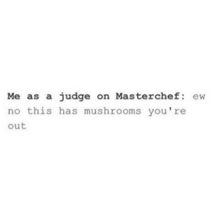 MeIrl by MeCarry FOLLOW 4 MORE MEMES.: Me as a judge on Masterchef: ew  no this has mushrooms you're  out MeIrl by MeCarry FOLLOW 4 MORE MEMES.