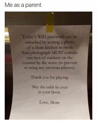 Love, Memes, and Puppies: Me as a parent  Today's WiFi password can be  unlocked by texting a photo  of a clean kitchen to mom.  Said photograph MUST contain  one box of crackers on the  counter by the stove (to prevent  re-using any previous photos).  Thank you for playing.  May the odds be ever  in your favor.  Love, Mom follow @iamathicchotdog for more memes and puppies
