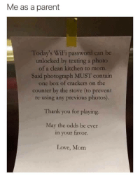 May The Odds: Me as a parent  Today's WiFi password can be  unlocked by texting a photo  of a clean kitchen to mom.  Said photograph MUST contain  one box of crackers on the  counter by the stove (to prevent  re-using any previous photos).  Thank you for playing.  May the odds be eve  in your favor.  Love, Mom
