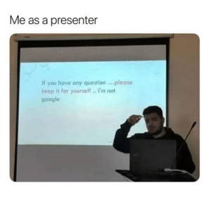 Google, You, and For: Me as a presenter  If you have any question...please  keep it for yaurself.. .Im not  google