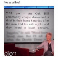 Me: Me as a thief  7:35 pm  community couple discovered a  thief in their home Saturday after  the man told his wife a joke and  they heard a laugh upstairs.  An Oak Hill Me