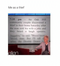 Community, Memes, and Cool: Me as a thief  7:35 pmAn Oak Hill  community couple discovered a  thief in their home Saturday after  the man told his wife a joke and  they heard a laugh upstairs. Tag a friend who should follow my page. All the cool kids are doing it 😜 mmsip