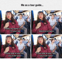 srsfunny:  Tour Guide: Me as a tour guide..  Hello,my name is Carol  Im your rep  Welcome to Spain  lf you look to yourleft  you'll see Spain.  it you look to your right  you'll see Spain srsfunny:  Tour Guide