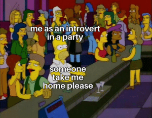 Ight imma head out now: me as an introvert  ina party  someone  take me  home please Ight imma head out now