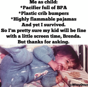 Dank, Okay, and Time: Me as child:  *Pacifier full of BPA  *Plastic crib bumpers  *Highly flammable pajamas  And yetI survived.  So I'm pretty sure my kid will be fine  with a little screen time, Brenda.  But thanks for asking.  @WittyOtter We all turned out okay didn't we BRENDA?  (via Witty Otter)