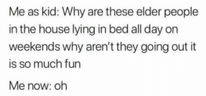 Much Fun: Me as kid: Why are these elder people  in the house lying in bed all day on  weekends why aren't they going out it  is so much fun  Me now: oh