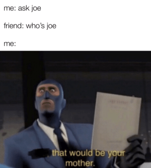 Absolute joe moment via /r/memes https://ift.tt/3697qZg: me: ask joe  friend: who's joe  me:  that would be your  mother. Absolute joe moment via /r/memes https://ift.tt/3697qZg