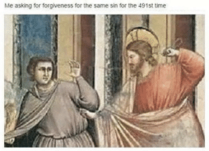 How to piss off Jesus: Me asking for forgiveness for the same sin for the 491st time How to piss off Jesus