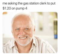 Fam, Gas Station, and Dank Memes: me asking the gas station clerk to put  $1.20 on pump 4 Times are tough fam 😩