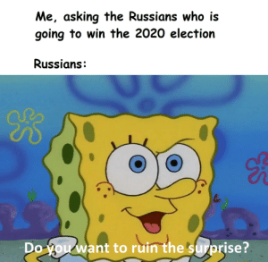Asking, Who, and Election: Me, asking the Russians who is  going to win the 2020 election  Russians:  B  Do you want to ruin the surprise? I gotta know