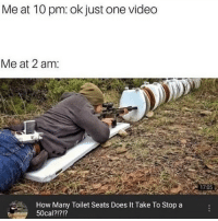 Memes, 🤖, and How: Me at 10 pm: ok just one vided  Me at 2 am:  1705  How Many Toilet Seats Does It Take To Stop a  50cal?!?!? i must know the answer