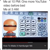 youtube.com, How To, and Video: Me at 10 PM: One more YouTube  video before bed  Me at 3 AM:  End  How To Make A Hamburger Mii  4.4M views Never Fails