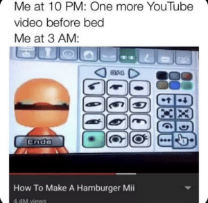Youtube Video: Me at 10 PM: One more YouTube  video before bed  Me at 3 AM:  8V4  t  Ende  How To Make A Hamburger Mii  4.4M views  Xe  14