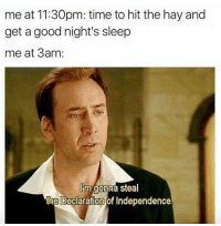 Hay, Hit the Hay, and Hit: me at 11:30pm: time to hit the hay and  get a good night's sleep  me at 3am:  Im gonna steal  the Declaration of Independence.