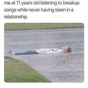 danktoday:  meirl by manliketaha FOLLOW HERE 4 MORE MEMES.: me at 11 years old listening to breakup  songs while never having been in a  relationship danktoday:  meirl by manliketaha FOLLOW HERE 4 MORE MEMES.