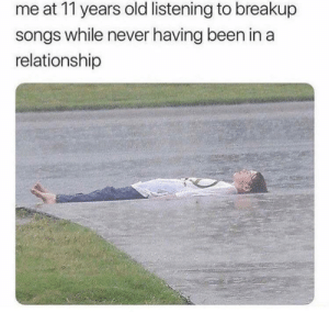 That's right by PsychoManIsNotCrazy FOLLOW HERE 4 MORE MEMES.: me at 11 years old listening to breakup  songs while never having been in a  relationship That's right by PsychoManIsNotCrazy FOLLOW HERE 4 MORE MEMES.