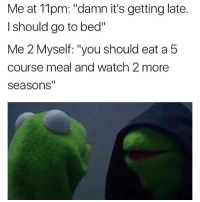 """When Food and Netflix is life: Me at 11pm: """"damn it's getting late.  I should go to bed""""  Me 2 Myself: """"you should eat a 5  course meal and watch 2 more  Seasons When Food and Netflix is life"""