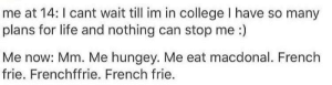 College, Life, and French: me at 14: I cant wait till im in college I have so many  plans for life and nothing can stop me :)  Me now: Mm. Me hungey. Me eat macdonal. French  frie. Frenchffrie. French frie.