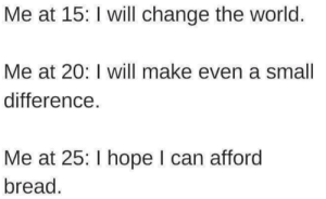 Can Afford: Me at 15: I will change the world.  Me at 20: I will make even a small  difference  Me at 25: I hope I can afford  bread.