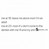 Being Alone, Funny, and Memes: me at 16: leave me alone mom I'm an  adult  me at 23: mom if u don't come to the  dentist with me I'll end my shit osarcasm, only SarcasmOnly
