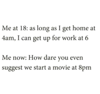 "Tumblr, Work, and Blog: Me at 18: as long as I get home at  4am, I can get up for work at 6  Me now: How dare vou even  suggest we start a movie at 8pm <p><a href=""http://memehumor.net/post/175856173802/your-thirties-start-getting-rough"" class=""tumblr_blog"">memehumor</a>:</p>  <blockquote><p>Your thirties start getting rough</p></blockquote>"