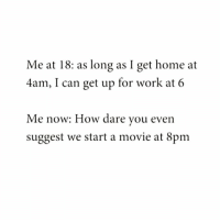 Funny, Work, and Audacity: Me at 18: as long as I get home at  4am, I can get up for work at 6  Me now: How dare vou even  suggest we start a movie at 8pm The audacity @disco_infern0 😆