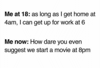 Funny, Work, and Home: Me at 18: as long as I get home at  4am, I can get up for work at 6  Me now: How dare you even  suggest we start a movie at 8pm 😩