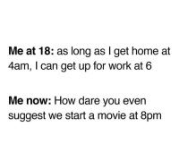 Work, Home, and Movie: Me at 18: as long as I get home at  4am, I can get up for work at 6  Me now: How dare you even  suggest we start a movie at 8pm meirl