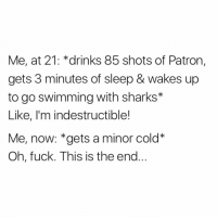 Funny, God, and Fuck: Me, at 21: *drinks 85 shots of Patror,  gets 3 minutes of sleep & wakes up  to go swimming with sharks*  Like, I'm indestructible!  Me, now: *gets a minor cold*  Oh, fuck. This is the end God forbid I sneeze more than once then I'm done for😩😅