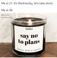 Best, Link, and Rose: Me at 21: It's Wednesday, let's take shots!  Me at 28:  @betches  betches.co  betches  Sav nO  to plans  ROSE & BERRIES Staying in is so hot right now. say no to plans and say yes to our best selling candles. Link in bio or betches.co-shopcandles