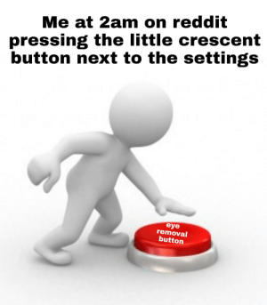 Reddit, Eye, and Next: Me at 2am on reddit  pressing the little crescent  button next to the settings  eye  removal  button I'm surprised I could edit this together considering my eyes are burning