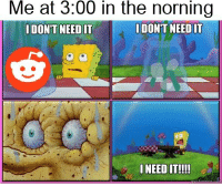 i need it: Me at 3:00 in the norning  DON'T NEED IT  DON'T NEED IT  I NEED IT!!!