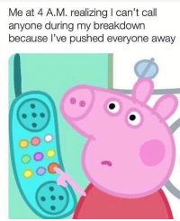 Funny, Call, and A&m: Me at 4 A.M. realizing can't call  anyone during my breakdowrn  because I've pushed everyone away 😂😂