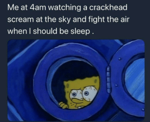 Be Like, Crackhead, and Scream: Me at 4am watching a crackhead  scream at the sky and fight the air  when I should be sleep. It be like that…